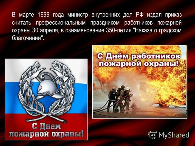 В марте 1999 года министр внутренних дел РФ издал приказ считать профессиональным праздником работников пожарной охраны 30 апреля, в ознаменование 350 летия Наказа о градском благочинии.