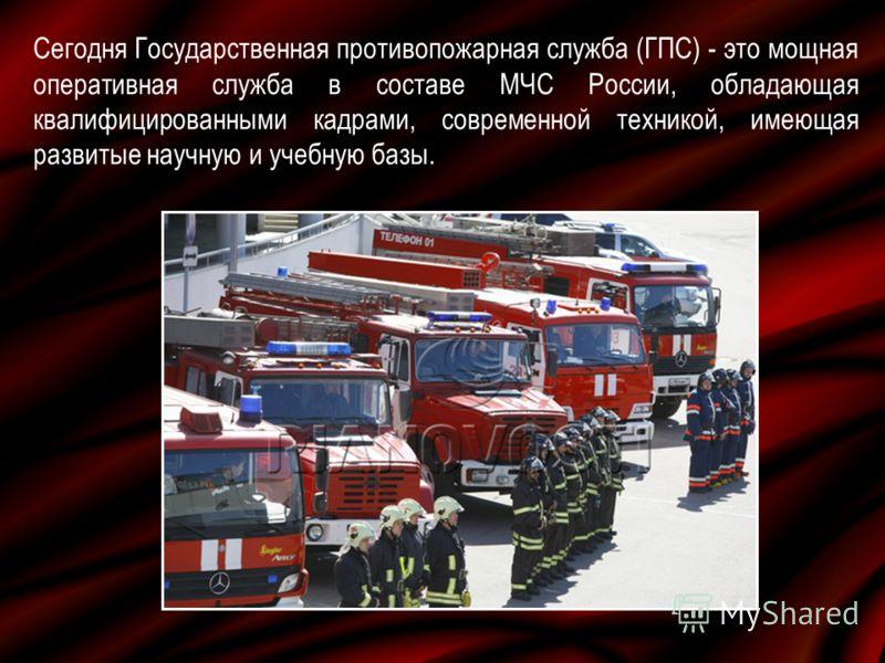 Сегодня Государственная противопожарная служба (ГПС) - это мощная оперативная служба в составе МЧС России, обладающая квалифицированными кадрами, современной техникой, имеющая развитые научную и учебную базы.