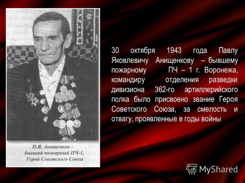 30 октября 1943 года Павлу Яковлевичу Анищенкову – бывшему пожарному ПЧ – 1 г. Воронежа, командиру отделения разведки дивизиона 362-го артиллерийского полка было присвоено звание Героя Советского Союза, за смелость и отвагу, проявленные в годы войны