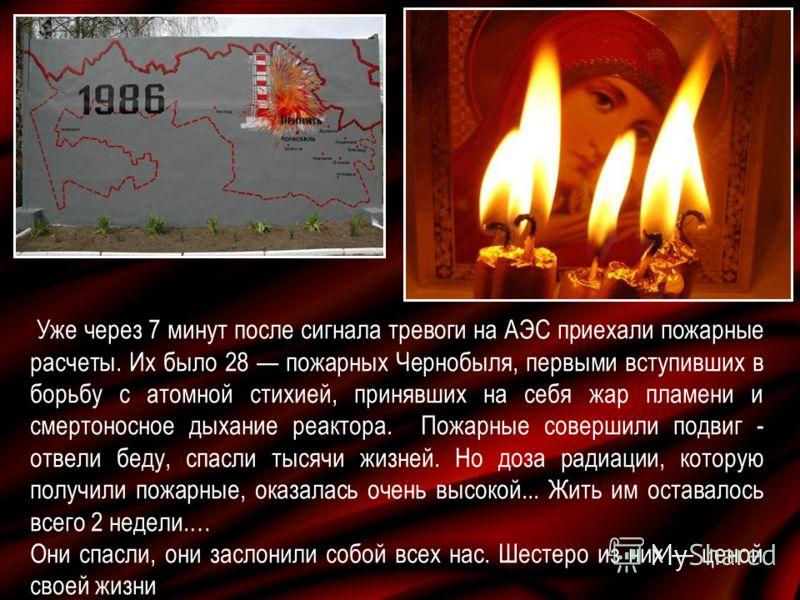 Уже через 7 минут после сигнала тревоги на АЭС приехали пожарные расчеты. Их было 28 пожарных Чернобыля, первыми вступивших в борьбу с атомной стихией, принявших на себя жар пламени и смертоносное дыхание реактора. Пожарные совершили подвиг - отвели