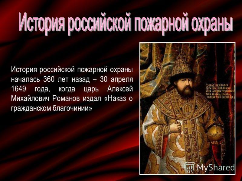 История российской пожарной охраны началась 360 лет назад – 30 апреля 1649 года, когда царь Алексей Михайлович Романов издал «Наказ о гражданском благочинии»