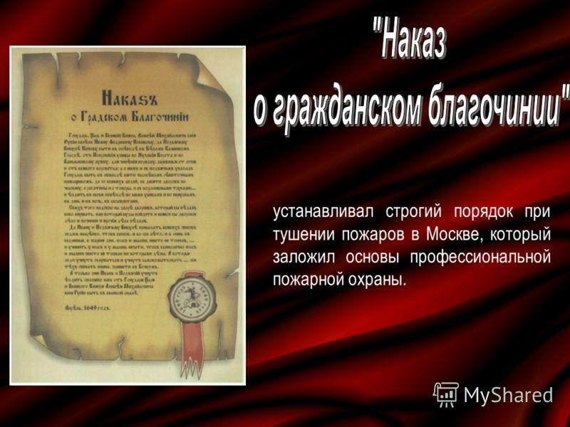 устанавливал строгий порядок при тушении пожаров в Москве, который заложил основы профессиональной пожарной охраны.