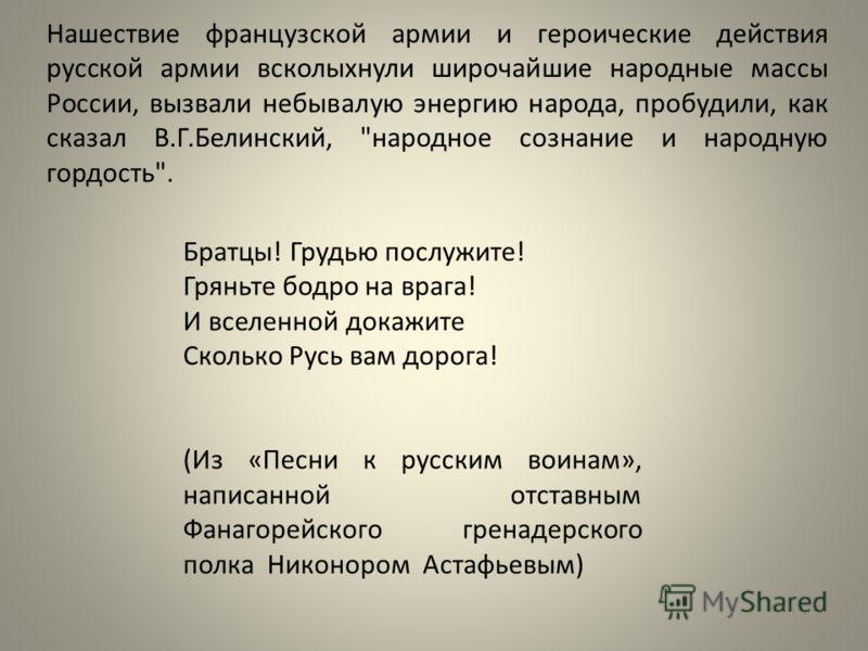 Нашествие французской армии и героические действия русской армии всколыхнули широчайшие народные массы России, вызвали небывалую энергию народа, пробудили, как сказал В.Г.Белинский,