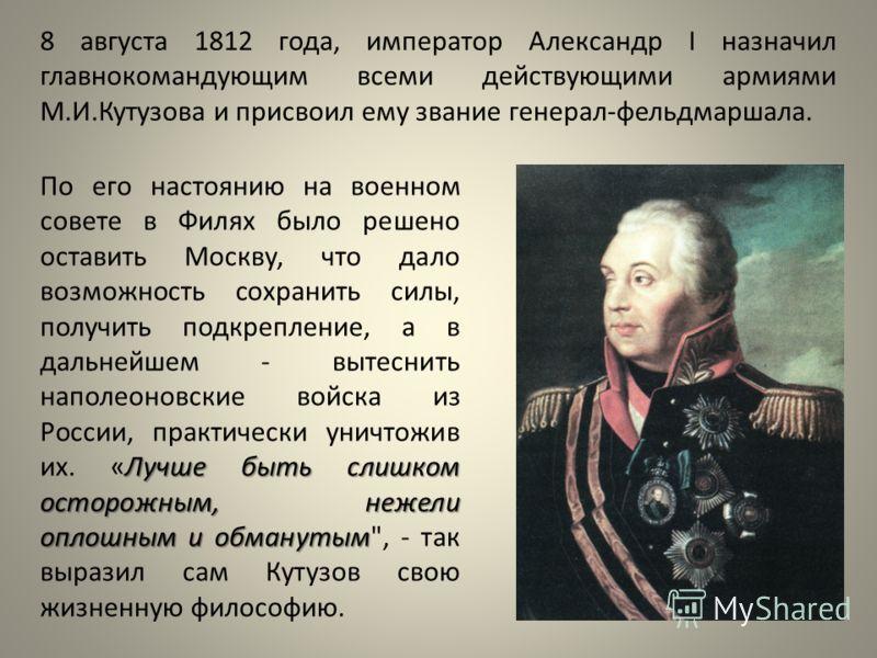 8 августа 1812 года, император Александр I назначил главнокомандующим всеми действующими армиями М.И.Кутузова и присвоил ему звание генерал-фельдмаршала. Лучше быть слишком осторожным, нежели оплошным и обманутым По его настоянию на военном совете в