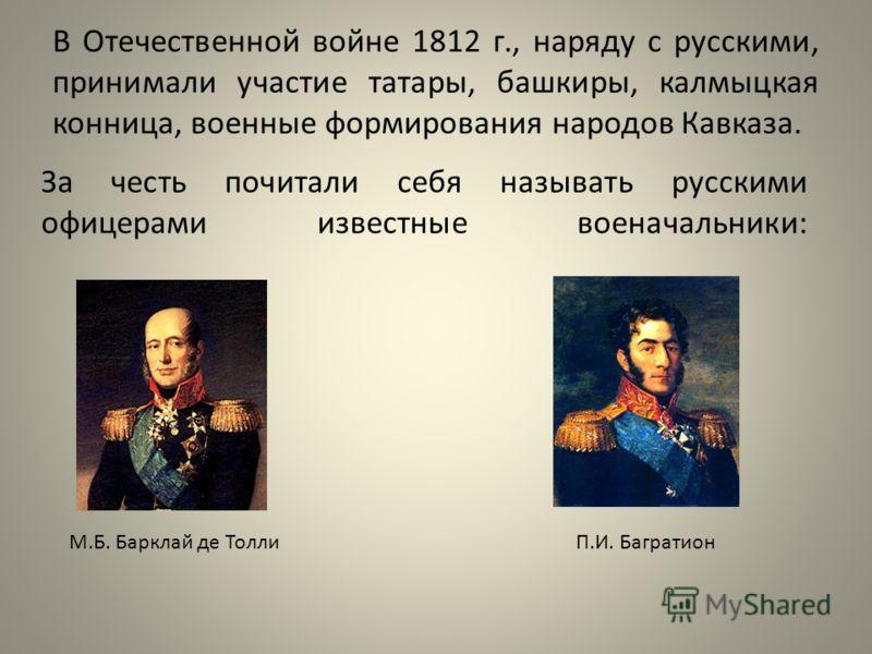 В Отечественной войне 1812 г., наряду с русскими, принимали участие татары, башкиры, калмыцкая конница, военные формирования народов Кавказа. За честь почитали себя называть русскими офицерами известные военачальники: М.Б. Барклай де ТоллиП.И. Баграт