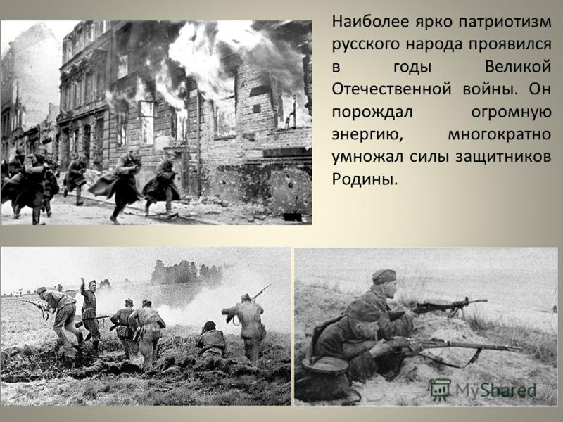 Наиболее ярко патриотизм русского народа проявился в годы Великой Отечественной войны. Он порождал огромную энергию, многократно умножал силы защитников Родины.