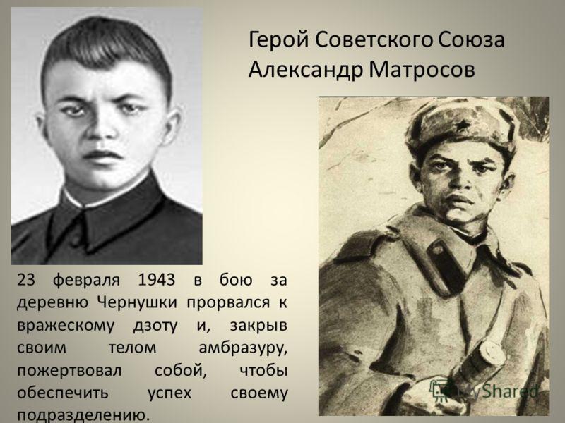 Герой Советского Союза Александр Матросов 23 февраля 1943 в бою за деревню Чернушки прорвался к вражескому дзоту и, закрыв своим телом амбразуру, пожертвовал собой, чтобы обеспечить успех своему подразделению.