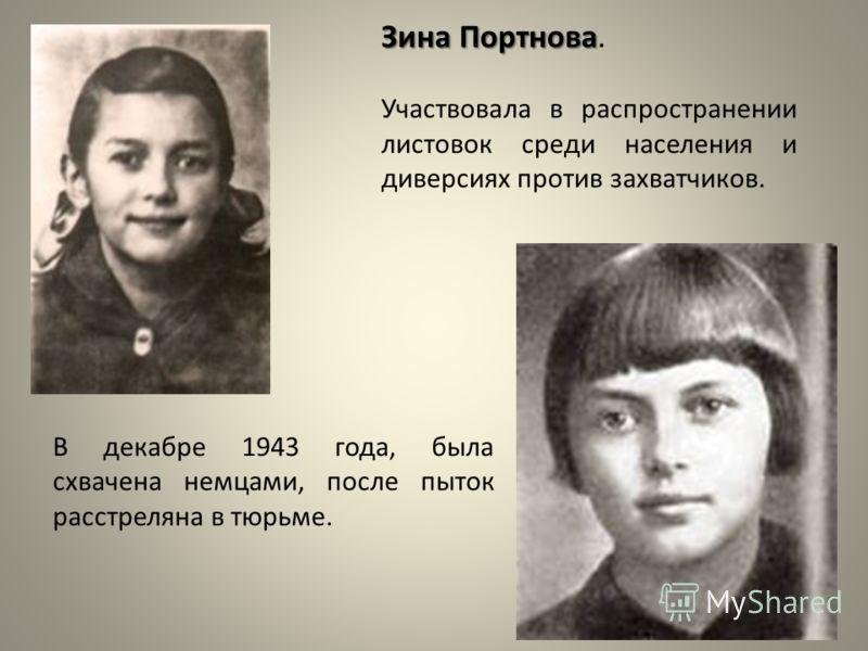 Зина Портнова Зина Портнова. Участвовала в распространении листовок среди населения и диверсиях против захватчиков. В декабре 1943 года, была схвачена немцами, после пыток расстреляна в тюрьме.