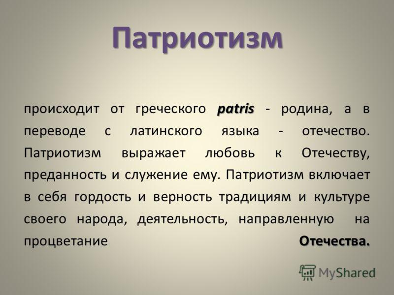 Патриотизм patris Отечества. происходит от греческого patris - родина, а в переводе с латинского языка - отечество. Патриотизм выражает любовь к Отечеству, преданность и служение ему. Патриотизм включает в себя гордость и верность традициям и культур