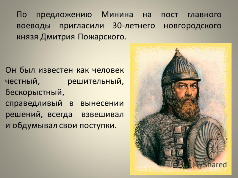 По предложению Минина на поcт главного воеводы пригласили 30-летнего новгородcкого князя Дмитрия Пожарcкого. Он был известен как человек честный, решительный, бескорыстный, справедливый в вынесении решений, всегда взвешивал и обдумывал свои поступки.