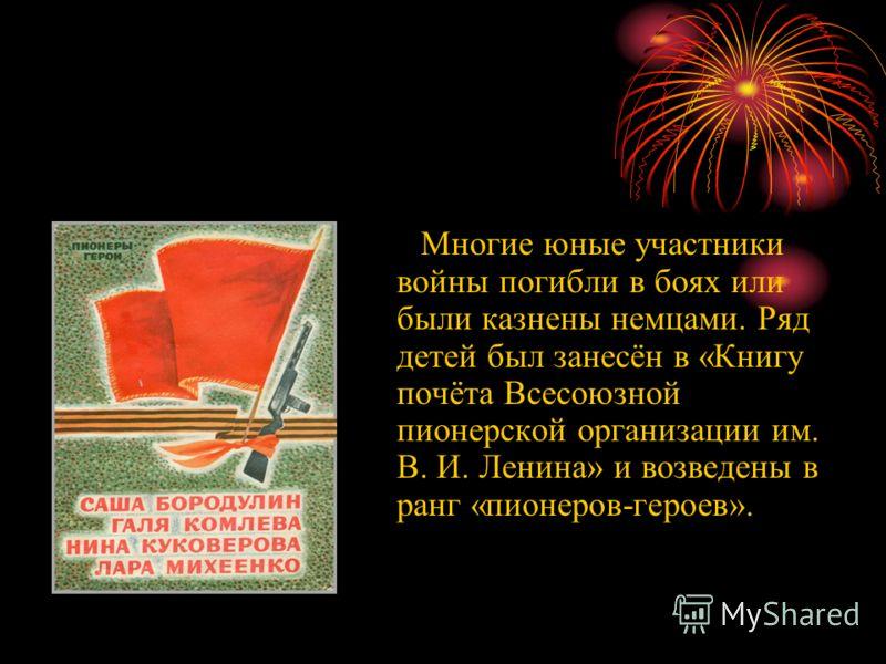 Многие юные участники войны погибли в боях или были казнены немцами. Ряд детей был занесён в «Книгу почёта Всесоюзной пионерской организации им. В. И. Ленина» и возведены в ранг «пионеров-героев».