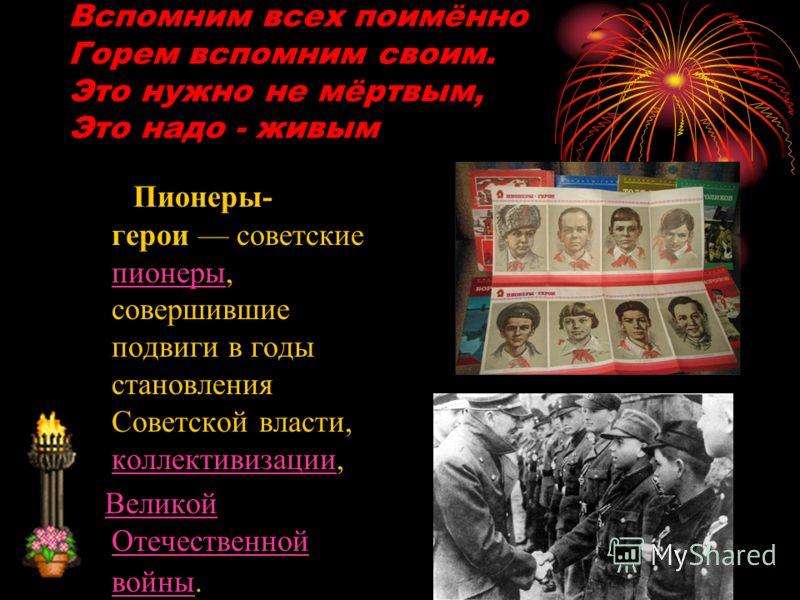 Вспомним всех поимённо Горем вспомним своим. Это нужно не мёртвым, Это надо - живым Пионеры- герои советские пионеры, совершившие подвиги в годы становления Советской власти, коллективизации, пионеры коллективизации Великой Отечественной войны.Велико