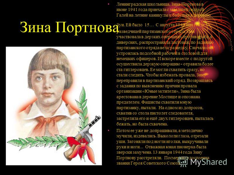 Зина Портнова Ленинградская школьница, Зина Портнова в июне 1941 года приехала с младшей сестрой Галей на летние каникулы к бабушке в деревню Зуи. Ей было 15… С августа 1943 она стала разведчицей партизанского отряда. Она участвовала в дерзких операц