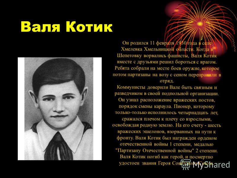 Валя Котик Он родился 11 февраля 1930 года в селе Хмелевка Хмельницкой области. Когда в Шепетовку ворвались фашисты, Валя Котик вместе с друзьями решил бороться с врагом. Ребята собрали на месте боев оружие, которое потом партизаны на возу с сеном пе