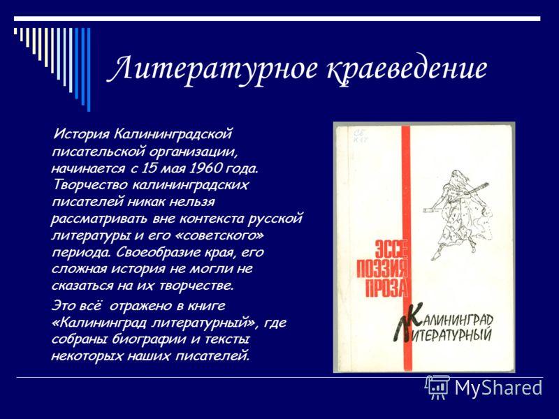 Литературное краеведение История Калининградской писательской организации, начинается с 15 мая 1960 года. Творчество калининградских писателей никак нельзя рассматривать вне контекста русской литературы и его «советского» периода. Своеобразие края, е