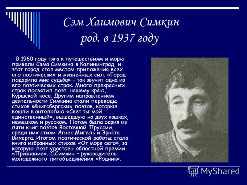 Сэм Хаимович Симкин род. в 1937 году В 1960 году тяга к путешествиям и морю привели Сэма Симкина в Калининград, и этот город стал местом приложения всех его поэтических и жизненных сил. «Город подарила мне судьба» - так звучит одна из его поэтических