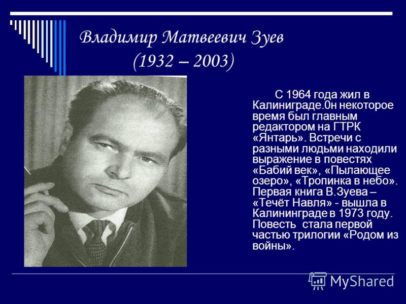 Владимир Матвеевич Зуев (1932 – 2003) С 1964 года жил в Калиниграде.0н некоторое время был главным редактором на ГТРК «Янтарь». Встречи с разными людьми находили выражение в повестях «Бабий век», «Пылающее озеро», «Тропинка в небо». Первая книга В.Зу