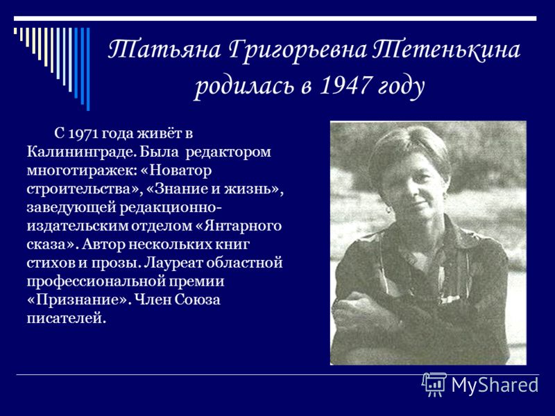 Татьяна Григорьевна Тетенькина родилась в 1947 году С 1971 года живёт в Калининграде. Была редактором многотиражек: «Новатор строительства», «Знание и жизнь», заведующей редакционно- издательским отделом «Янтарного сказа». Автор нескольких книг стихо
