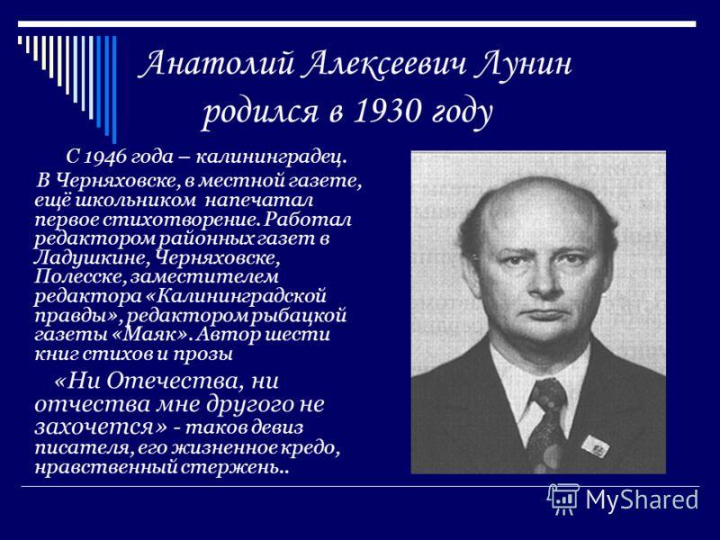 Анатолий Алексеевич Лунин родился в 1930 году С 1946 года – калининградец. В Черняховске, в местной газете, ещё школьником напечатал первое стихотворение. Работал редактором районных газет в Ладушкине, Черняховске, Полесске, заместителем редактора «К