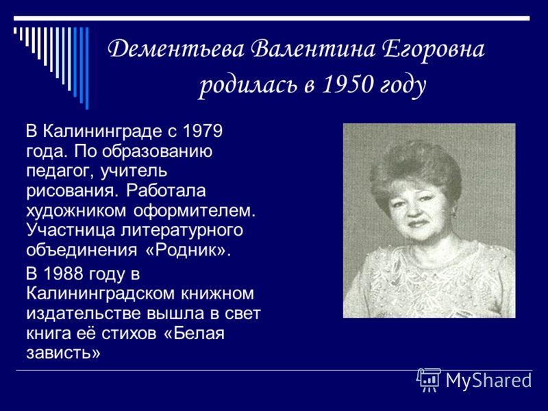 Дементьева Валентина Егоровна родилась в 1950 году В Калининграде с 1979 года. По образованию педагог, учитель рисования. Работала художником оформителем. Участница литературного объединения «Родник». В 1988 году в Калининградском книжном издательств