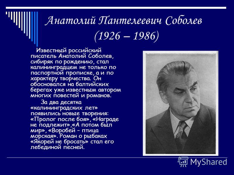 Анатолий Пантелеевич Соболев (1926 – 1986) Известный российский писатель Анатолий Соболев, сибиряк по рождению, стал калининградцем не только по паспортной прописке, а и по характеру творчества. Он обосновался на балтийских берегах уже известным авто