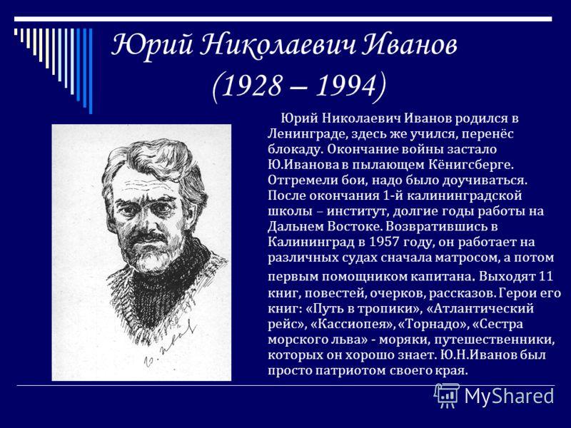 Юрий Николаевич Иванов (1928 – 1994) Юрий Николаевич Иванов родился в Ленинграде, здесь же учился, перенёс блокаду. Окончание войны застало Ю.Иванова в пылающем Кёнигсберге. Отгремели бои, надо было доучиваться. После окончания 1-й калининградской шк