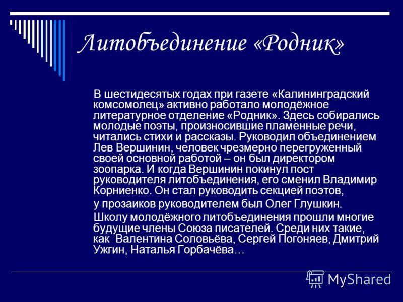 Литобъединение «Родник» В шестидесятых годах при газете «Калининградский комсомолец» активно работало молодёжное литературное отделение «Родник». Здесь собирались молодые поэты, произносившие пламенные речи, читались стихи и рассказы. Руководил объед