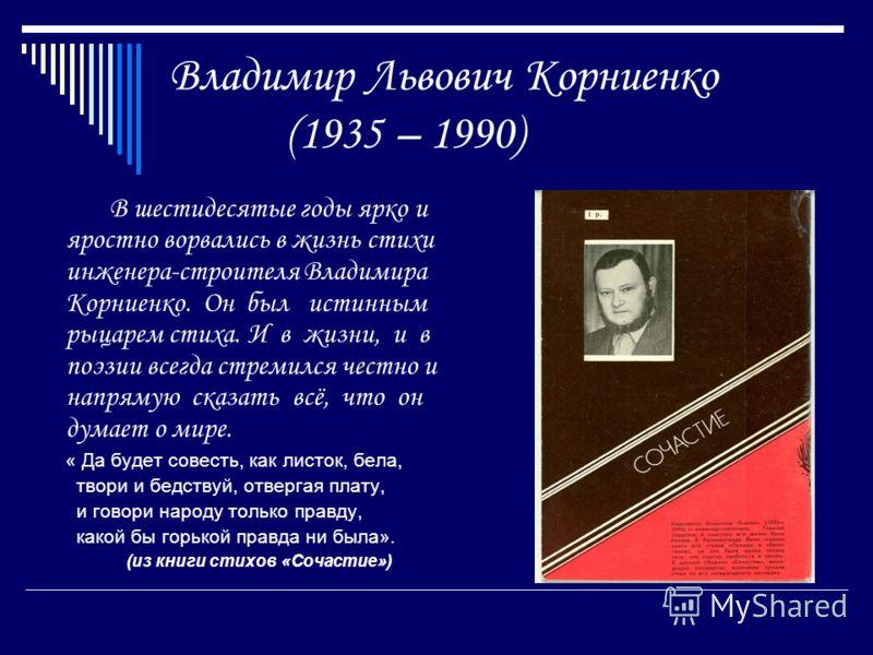 Владимир Львович Корниенко (1935 – 1990) В шестидесятые годы ярко и яростно ворвались в жизнь стихи инженера-строителя Владимира Корниенко. Он был истинным рыцарем стиха. И в жизни, и в поэзии всегда стремился честно и напрямую сказать всё, что он ду