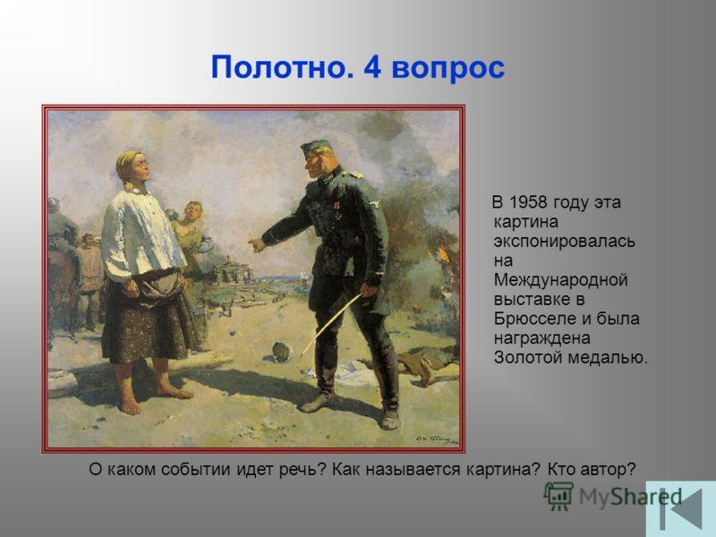 Полотно. 4 вопрос В 1958 году эта картина экспонировалась на Международной выставке в Брюсселе и была награждена Золотой медалью. О каком событии идет речь? Как называется картина? Кто автор?
