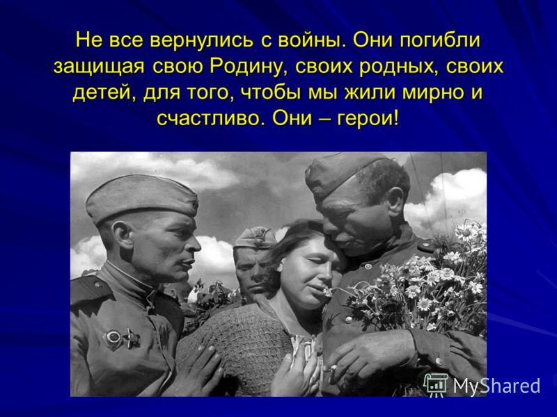 Не все вернулись с войны. Они погибли защищая свою Родину, своих родных, своих детей, для того, чтобы мы жили мирно и счастливо. Они – герои!