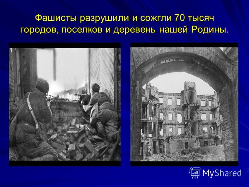 Фашисты разрушили и сожгли 70 тысяч городов, поселков и деревень нашей Родины.