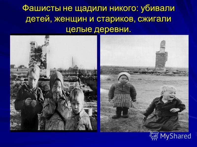 Фашисты не щадили никого: убивали детей, женщин и стариков, сжигали целые деревни.