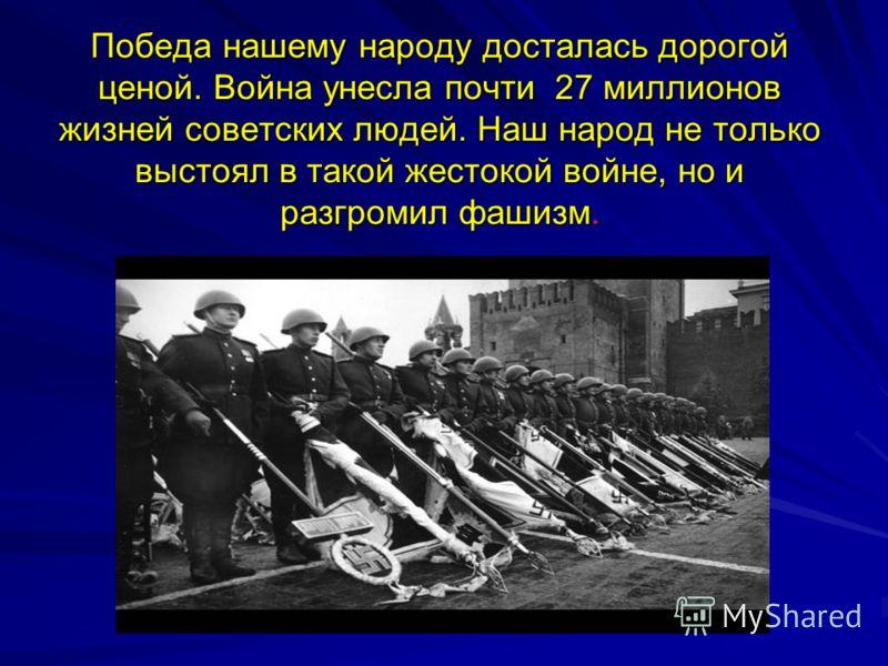 Победа нашему народу досталась дорогой ценой. Война унесла почти 27 миллионов жизней советских людей. Наш народ не только выстоял в такой жестокой войне, но и разгромил фашизм.