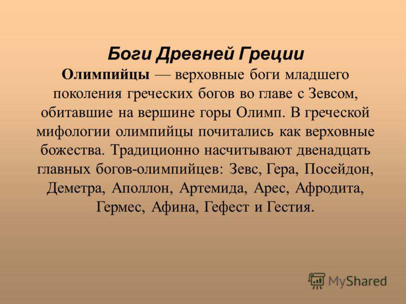 Боги Древней Греции Олимпийцы верховные боги младшего поколения греческих богов во главе с Зевсом, обитавшие на вершине горы Олимп. В греческой мифологии олимпийцы почитались как верховные божества. Традиционно насчитывают двенадцать главных богов-ол