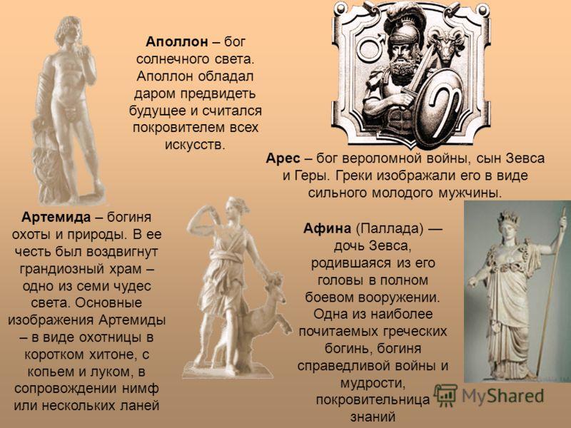 Аполлон – бог солнечного света. Аполлон обладал даром предвидеть будущее и считался покровителем всех искусств. Арес – бог вероломной войны, сын Зевса и Геры. Греки изображали его в виде сильного молодого мужчины. Артемида – богиня охоты и природы. В
