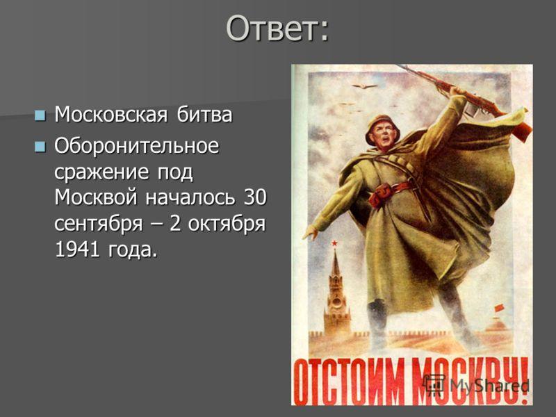 Ответ: Московская битва Московская битва Оборонительное сражение под Москвой началось 30 сентября – 2 октября 1941 года. Оборонительное сражение под Москвой началось 30 сентября – 2 октября 1941 года.