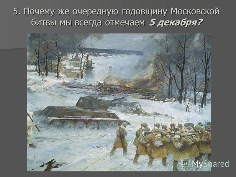 5. Почему же очередную годовщину Московской битвы мы всегда отмечаем 5 декабря?