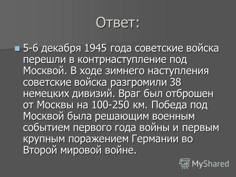 Ответ: 5-6 декабря 1945 года советские войска перешли в контрнаступление под Москвой. В ходе зимнего наступления советские войска разгромили 38 немецких дивизий. Враг был отброшен от Москвы на 100-250 км. Победа под Москвой была решающим военным собы