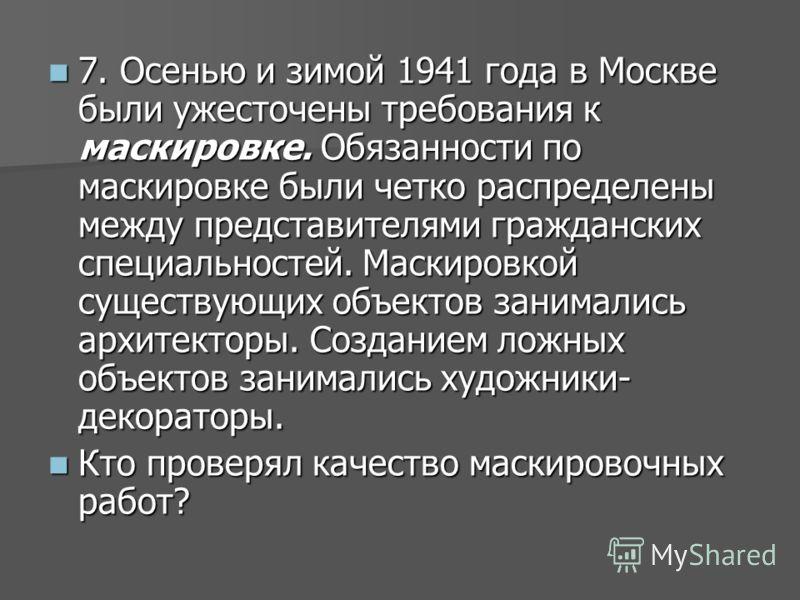 7. Осенью и зимой 1941 года в Москве были ужесточены требования к маскировке. Обязанности по маскировке были четко распределены между представителями гражданских специальностей. Маскировкой существующих объектов занимались архитекторы. Созданием ложн