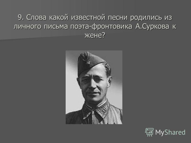 9. Слова какой известной песни родились из личного письма поэта-фронтовика А.Суркова к жене?