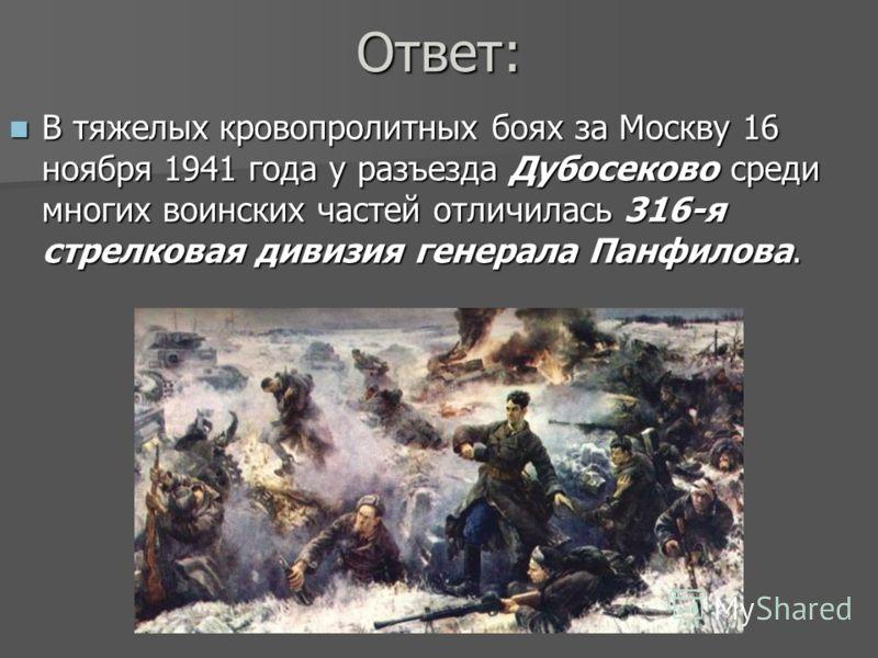 Ответ: В тяжелых кровопролитных боях за Москву 16 ноября 1941 года у разъезда Дубосеково среди многих воинских частей отличилась 316-я стрелковая дивизия генерала Панфилова. В тяжелых кровопролитных боях за Москву 16 ноября 1941 года у разъезда Дубос