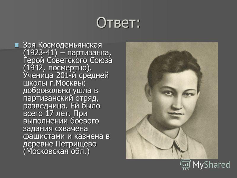 Ответ: Зоя Космодемьянская (1923-41) – партизанка, Герой Советского Союза (1942, посмертно). Ученица 201-й средней школы г.Москвы; добровольно ушла в партизанский отряд, разведчица. Ей было всего 17 лет. При выполнении боевого задания схвачена фашист