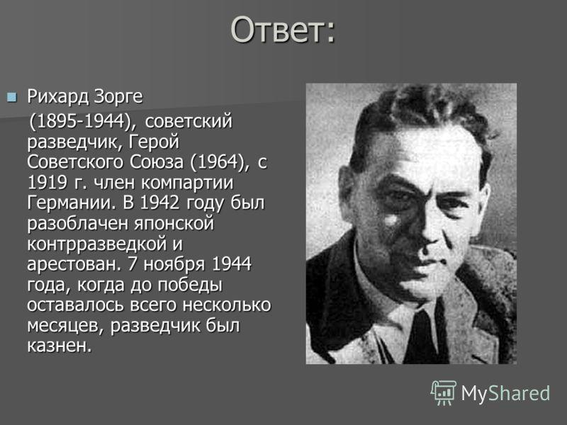 Ответ: Рихард Зорге Рихард Зорге (1895-1944), советский разведчик, Герой Советского Союза (1964), с 1919 г. член компартии Германии. В 1942 году был разоблачен японской контрразведкой и арестован. 7 ноября 1944 года, когда до победы оставалось всего