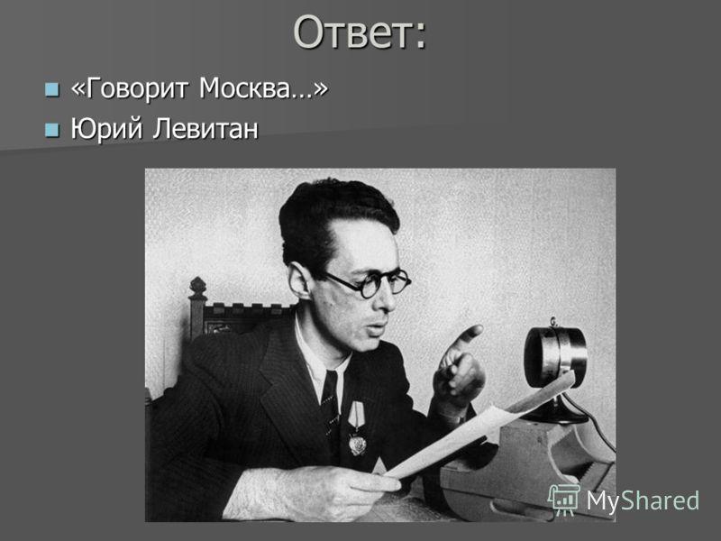 Ответ: «Говорит Москва…» «Говорит Москва…» Юрий Левитан Юрий Левитан