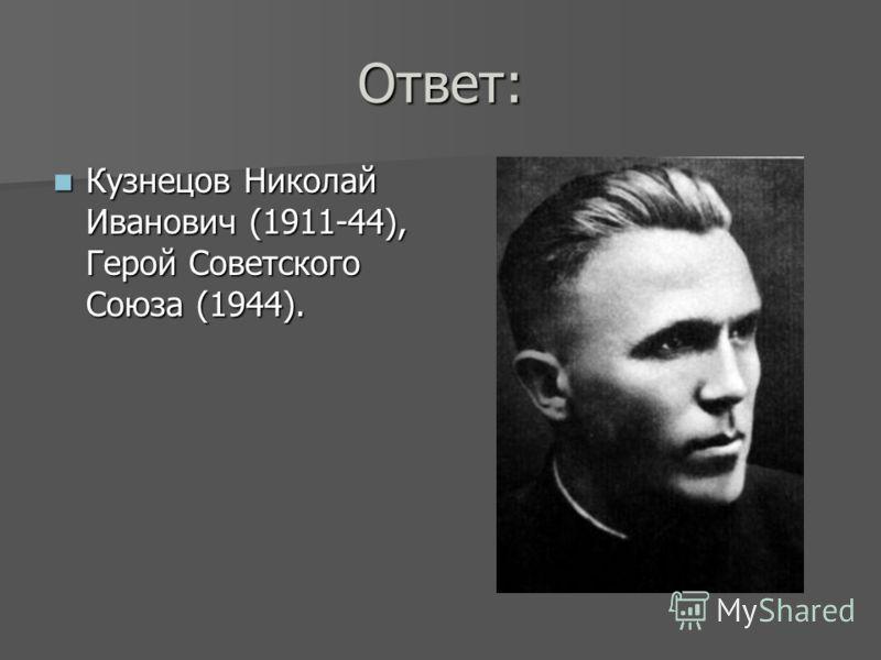 Ответ: Кузнецов Николай Иванович (1911-44), Герой Советского Союза (1944). Кузнецов Николай Иванович (1911-44), Герой Советского Союза (1944).