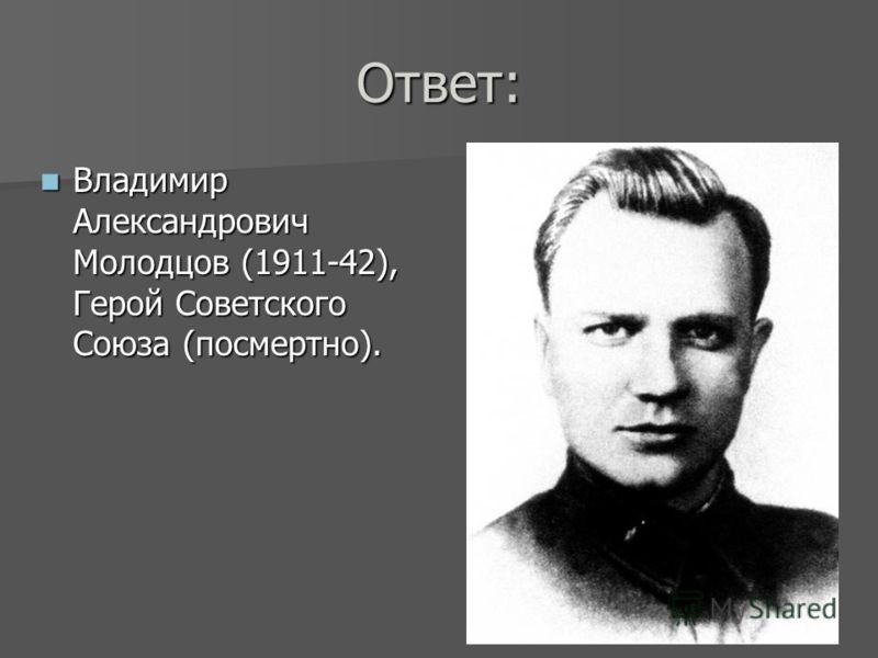 Ответ: Владимир Александрович Молодцов (1911-42), Герой Советского Союза (посмертно). Владимир Александрович Молодцов (1911-42), Герой Советского Союза (посмертно).