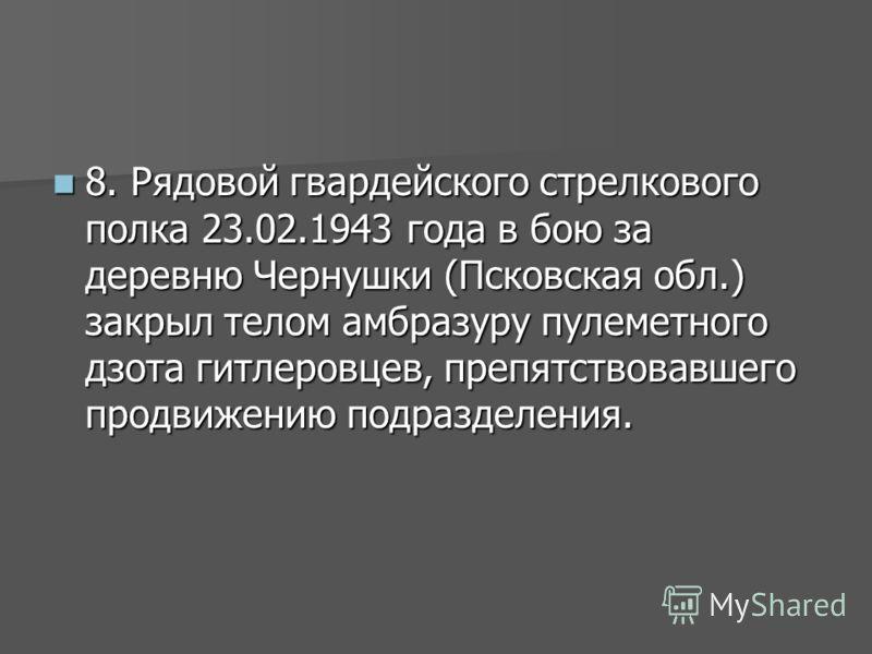 8. Рядовой гвардейского стрелкового полка 23.02.1943 года в бою за деревню Чернушки (Псковская обл.) закрыл телом амбразуру пулеметного дзота гитлеровцев, препятствовавшего продвижению подразделения. 8. Рядовой гвардейского стрелкового полка 23.02.19