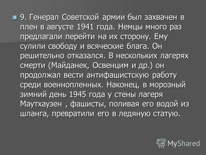 9. Генерал Советской армии был захвачен в плен в августе 1941 года. Немцы много раз предлагали перейти на их сторону. Ему сулили свободу и всяческие блага. Он решительно отказался. В нескольких лагерях смерти (Майданек, Освенцим и др.) он продолжал в