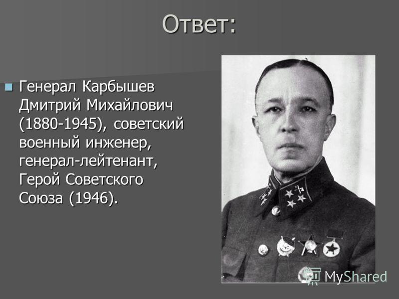 Ответ: Генерал Карбышев Дмитрий Михайлович (1880-1945), советский военный инженер, генерал-лейтенант, Герой Советского Союза (1946). Генерал Карбышев Дмитрий Михайлович (1880-1945), советский военный инженер, генерал-лейтенант, Герой Советского Союза