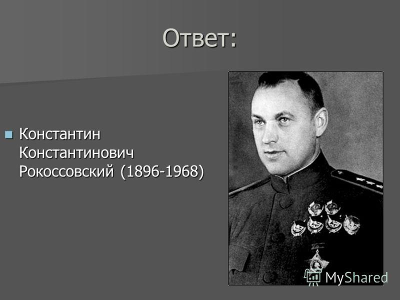 Ответ: Константин Константинович Рокоссовский (1896-1968) Константин Константинович Рокоссовский (1896-1968)